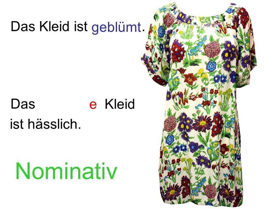 Das Kleid ist. Das geblümt e ist hässlich. Kleid Nominativ
