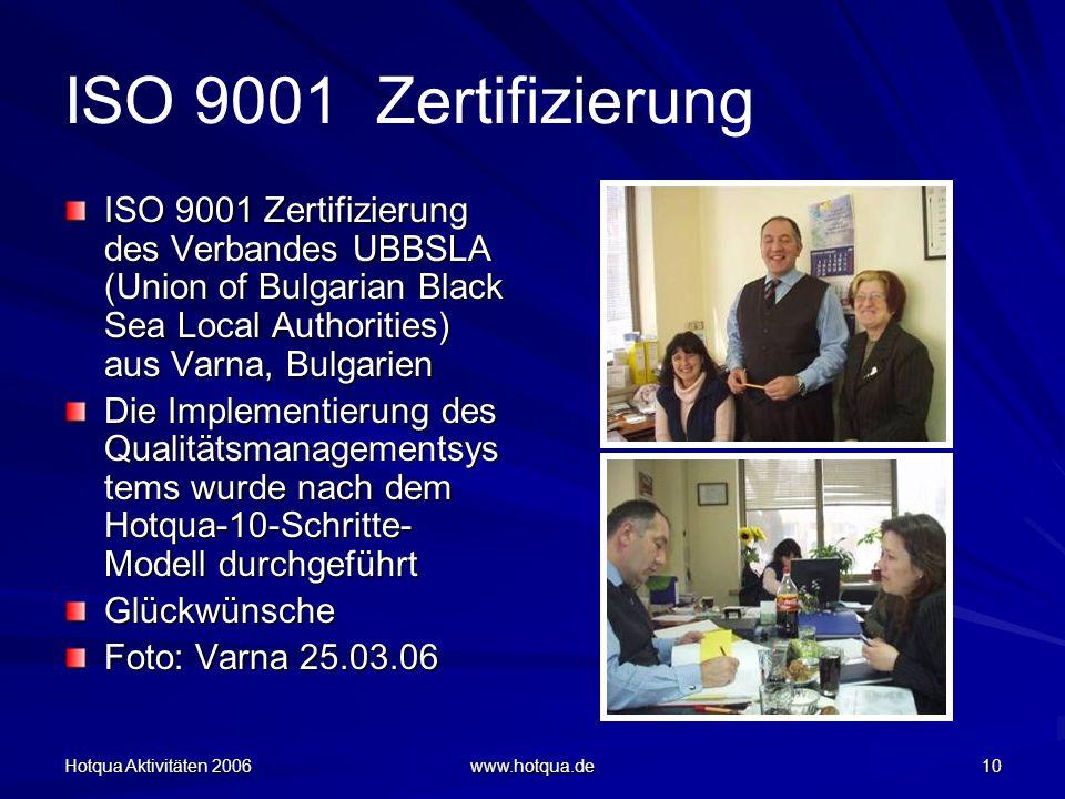 Hotqua Aktivitäten 2006 www.hotqua.de 10 ISO 9001 Zertifizierung ISO 9001 Zertifizierung des Verbandes UBBSLA (Union of Bulgarian Black Sea Local Authorities) aus Varna, Bulgarien Die Implementierung des Qualitätsmanagementsys tems wurde nach dem Hotqua-10-Schritte- Modell durchgeführt Glückwünsche Foto: Varna 25.03.06