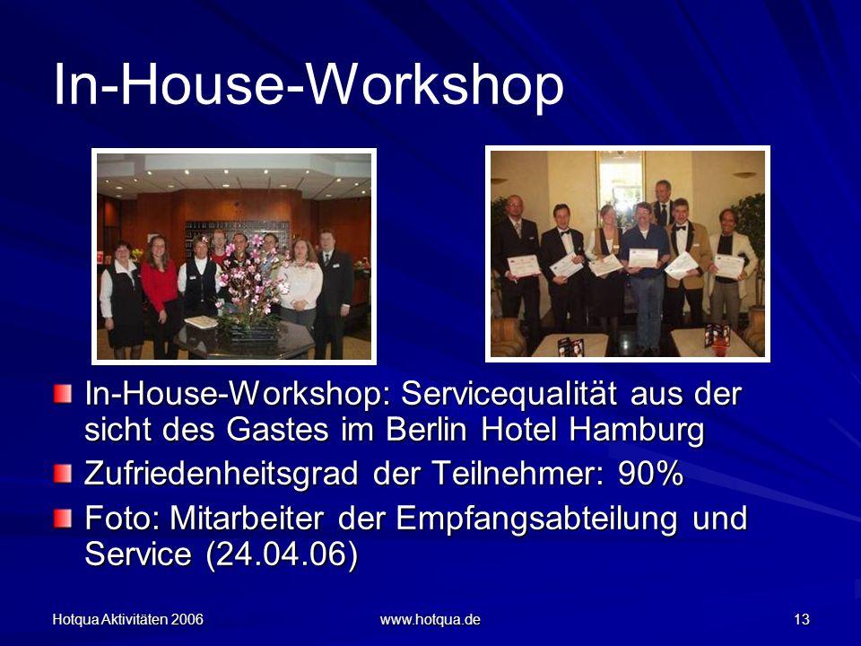 Hotqua Aktivitäten 2006 www.hotqua.de 13 In-House-Workshop In-House-Workshop: Servicequalität aus der sicht des Gastes im Berlin Hotel Hamburg Zufriedenheitsgrad der Teilnehmer: 90% Foto: Mitarbeiter der Empfangsabteilung und Service (24.04.06)