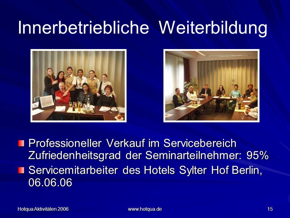 Hotqua Aktivitäten 2006 www.hotqua.de 15 Innerbetriebliche Weiterbildung Professioneller Verkauf im Servicebereich Zufriedenheitsgrad der Seminarteilnehmer: 95% Servicemitarbeiter des Hotels Sylter Hof Berlin, 06.06.06