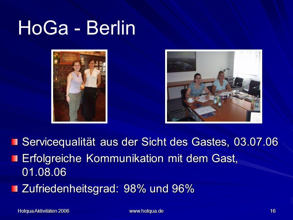 Hotqua Aktivitäten 2006 www.hotqua.de 16 HoGa - Berlin Servicequalität aus der Sicht des Gastes, 03.07.06 Erfolgreiche Kommunikation mit dem Gast, 01.08.06 Zufriedenheitsgrad: 98% und 96% Zufriedenheitsgrad: 98% und 96%