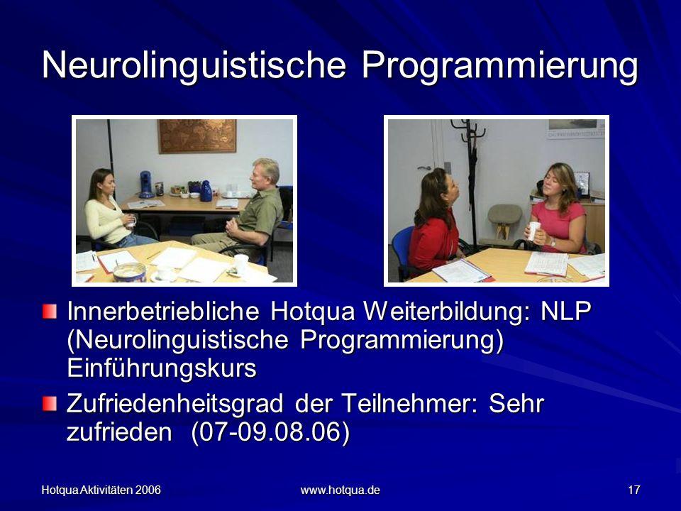 Hotqua Aktivitäten 2006 www.hotqua.de 17 Neurolinguistische Programmierung Innerbetriebliche Hotqua Weiterbildung: NLP (Neurolinguistische Programmierung) Einführungskurs Zufriedenheitsgrad der Teilnehmer: Sehr zufrieden (07-09.08.06) Zufriedenheitsgrad der Teilnehmer: Sehr zufrieden (07-09.08.06)