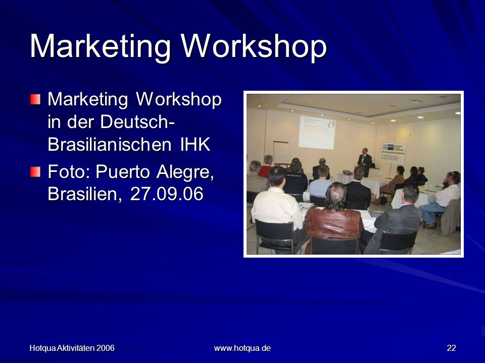 Hotqua Aktivitäten 2006 www.hotqua.de 22 Marketing Workshop Marketing Workshop in der Deutsch- Brasilianischen IHK Foto: Puerto Alegre, Brasilien, 27.09.06