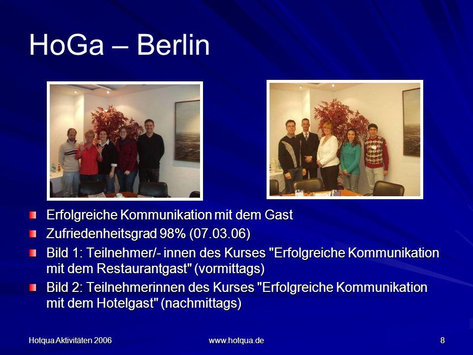 Hotqua Aktivitäten 2006 www.hotqua.de 8 HoGa – Berlin Erfolgreiche Kommunikation mit dem Gast Zufriedenheitsgrad 98% (07.03.06) Bild 1: Teilnehmer/- innen des Kurses Erfolgreiche Kommunikation mit dem Restaurantgast (vormittags) Bild 2: Teilnehmerinnen des Kurses Erfolgreiche Kommunikation mit dem Hotelgast (nachmittags)
