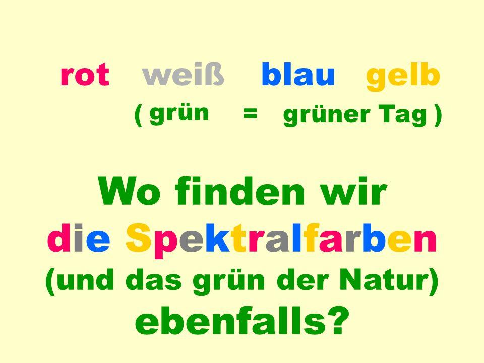 blauweißrotgelb Farb-Anwendung grün = grüner Tag Wo finden wir die Spektralfarben (und das grün der Natur) ebenfalls.
