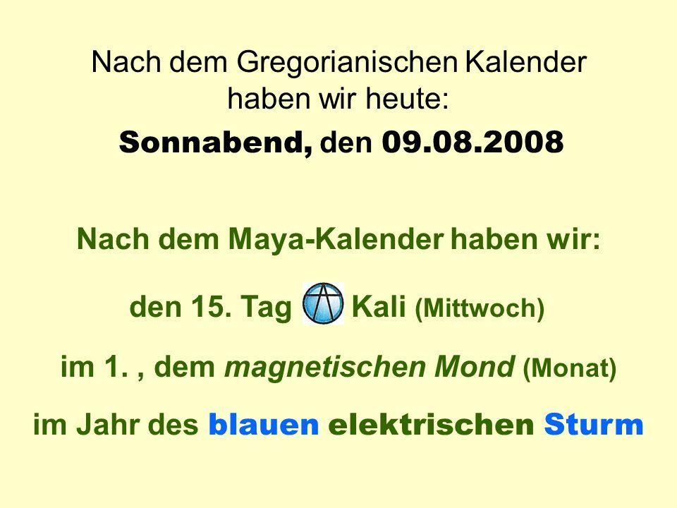 Sonnabend, den 09.08.2008 Nach dem Gregorianischen Kalender haben wir heute: Heute ist: Sonnabend Nach dem Maya-Kalender haben wir: im Jahr des blauen elektrischen Sturm im 1., dem magnetischen Mond (Monat) Kali (Mittwoch) den 15.