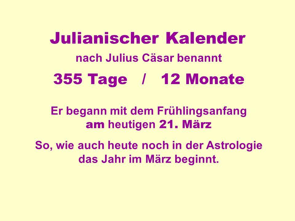 Julianischer Kalender nach Julius Cäsar benannt 355 Tage / 12 Monate Er begann mit dem Frühlingsanfang am heutigen 21.