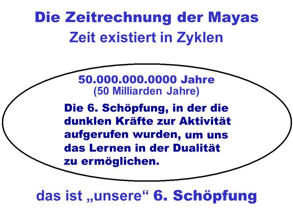 Die Zeitrechnung der Mayas 50.000.000.0000 Jahre das ist unsere 6.