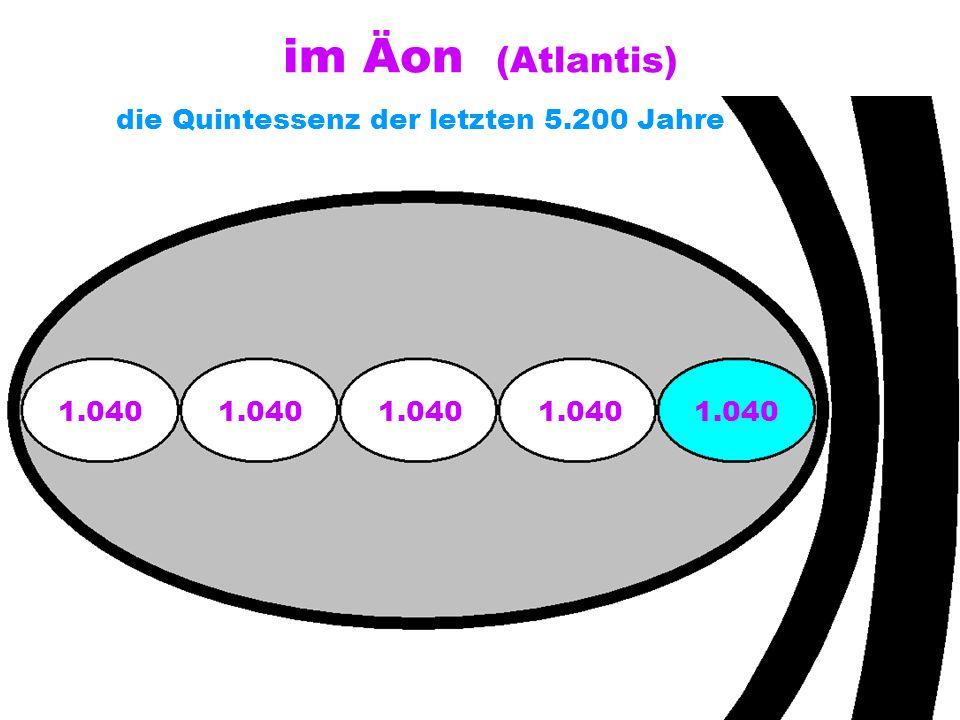 im Äon (Atlantis) die Quintessenz der letzten 5.200 Jahre 1.040