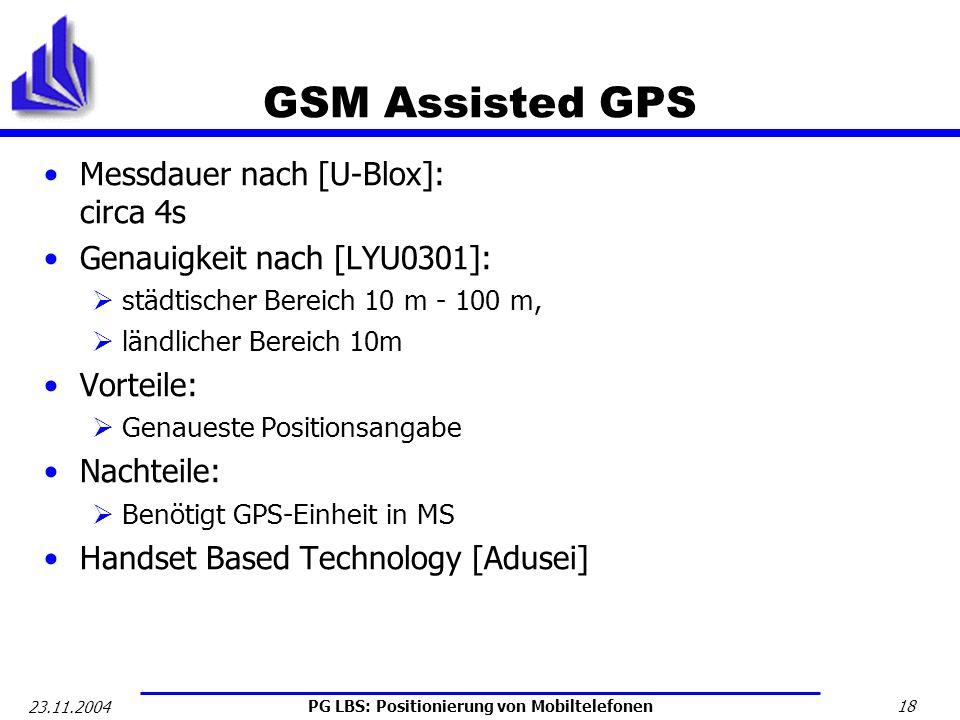 PG LBS: Positionierung von Mobiltelefonen 18 23.11.2004 GSM Assisted GPS Messdauer nach [U-Blox]: circa 4s Genauigkeit nach [LYU0301]: städtischer Ber