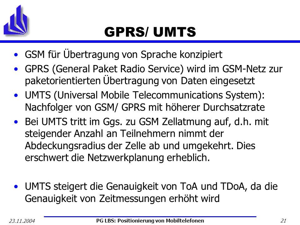 PG LBS: Positionierung von Mobiltelefonen 21 23.11.2004 GPRS/ UMTS GSM für Übertragung von Sprache konzipiert GPRS (General Paket Radio Service) wird