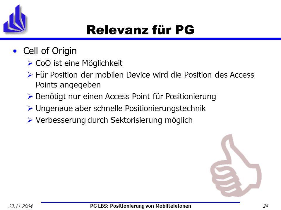 PG LBS: Positionierung von Mobiltelefonen 24 23.11.2004 Relevanz für PG Cell of Origin CoO ist eine Möglichkeit Für Position der mobilen Device wird d