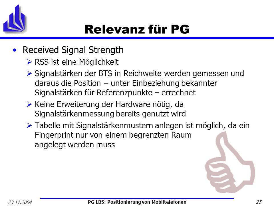 PG LBS: Positionierung von Mobiltelefonen 25 23.11.2004 Relevanz für PG Received Signal Strength RSS ist eine Möglichkeit Signalstärken der BTS in Rei