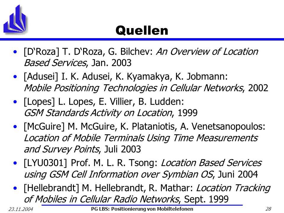 PG LBS: Positionierung von Mobiltelefonen 28 23.11.2004 Quellen [DRoza] T. DRoza, G. Bilchev: An Overview of Location Based Services, Jan. 2003 [Aduse