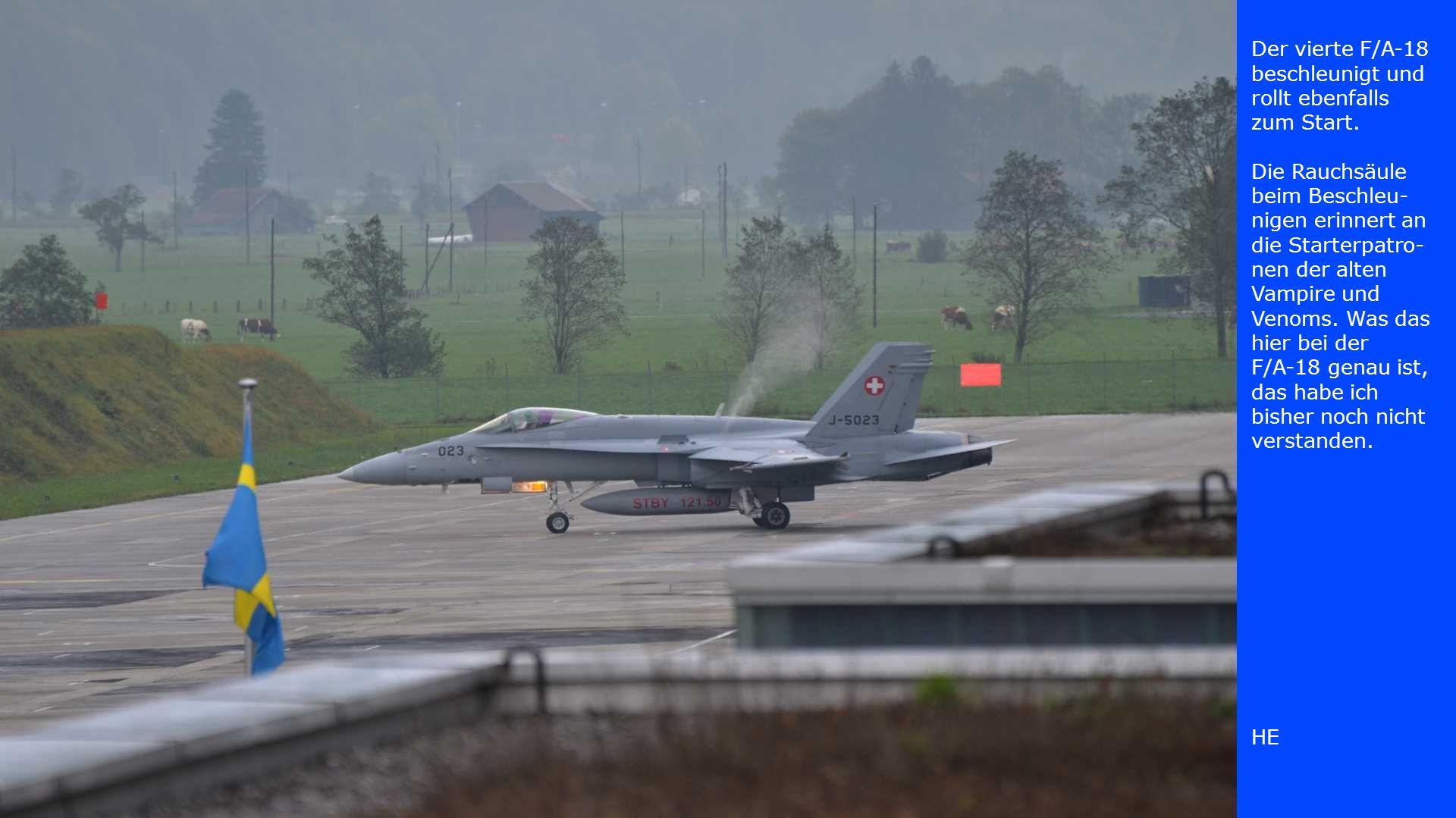 Der vierte F/A-18 beschleunigt und rollt ebenfalls zum Start. Die Rauchsäule beim Beschleu- nigen erinnert an die Starterpatro- nen der alten Vampire