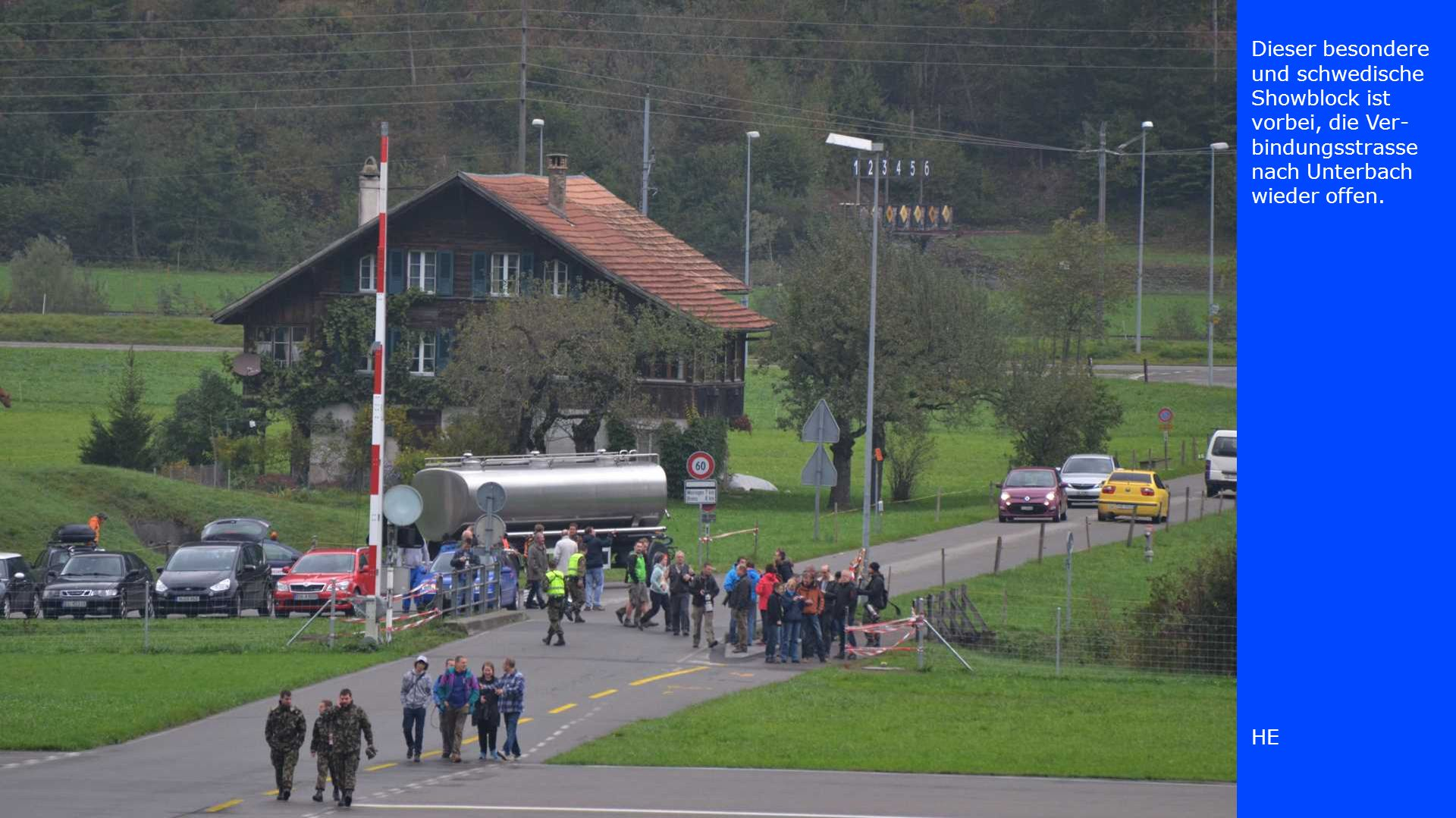 Dieser besondere und schwedische Showblock ist vorbei, die Ver- bindungsstrasse nach Unterbach wieder offen. HE