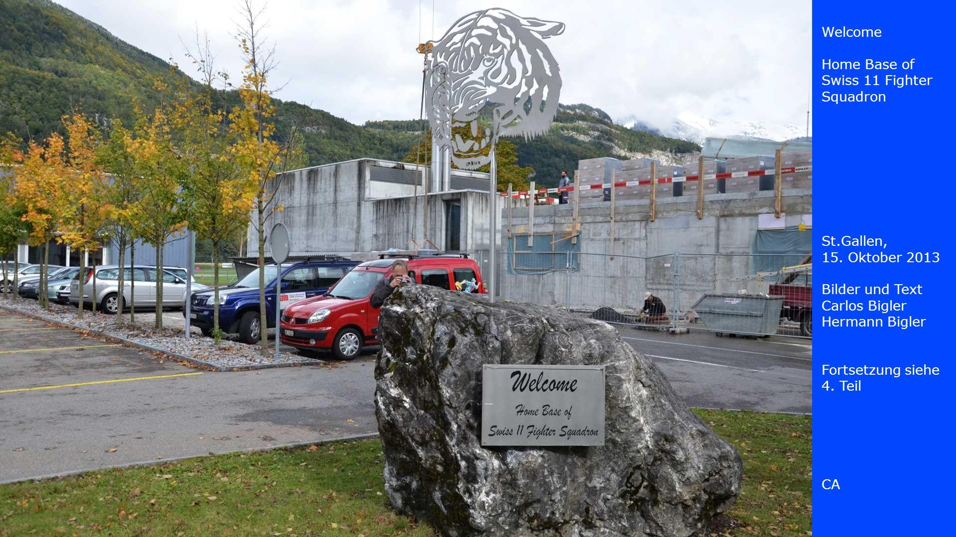 Welcome Home Base of Swiss 11 Fighter Squadron St.Gallen, 15. Oktober 2013 Bilder und Text Carlos Bigler Hermann Bigler Fortsetzung siehe 4. Teil CA