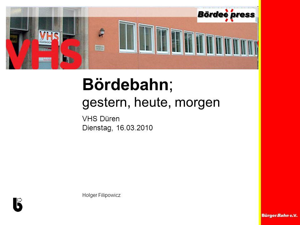 BürgerBahn e.V. VHS Düren Dienstag, 16.03.2010 Holger Filipowicz Bördebahn; gestern, heute, morgen