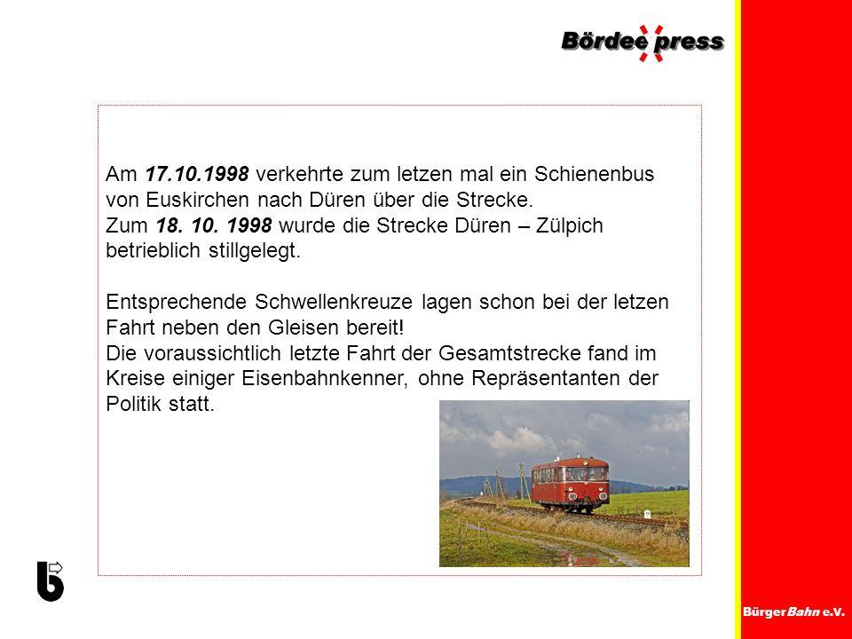 BürgerBahn e.V. Am 17.10.1998 verkehrte zum letzen mal ein Schienenbus von Euskirchen nach Düren über die Strecke. Zum 18. 10. 1998 wurde die Strecke