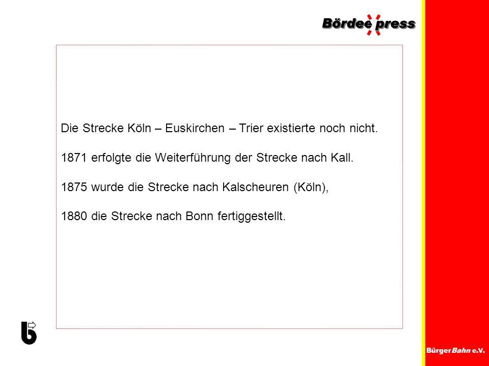 BürgerBahn e.V. Die Strecke Köln – Euskirchen – Trier existierte noch nicht. 1871 erfolgte die Weiterführung der Strecke nach Kall. 1875 wurde die Str