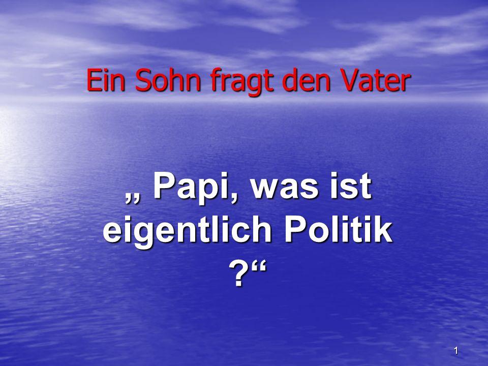 1 Ein Sohn fragt den Vater Papi, was ist eigentlich Politik ?