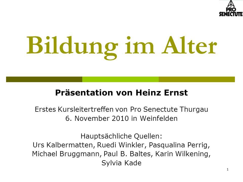1 Bildung im Alter Präsentation von Heinz Ernst Erstes Kursleitertreffen von Pro Senectute Thurgau 6. November 2010 in Weinfelden Hauptsächliche Quell