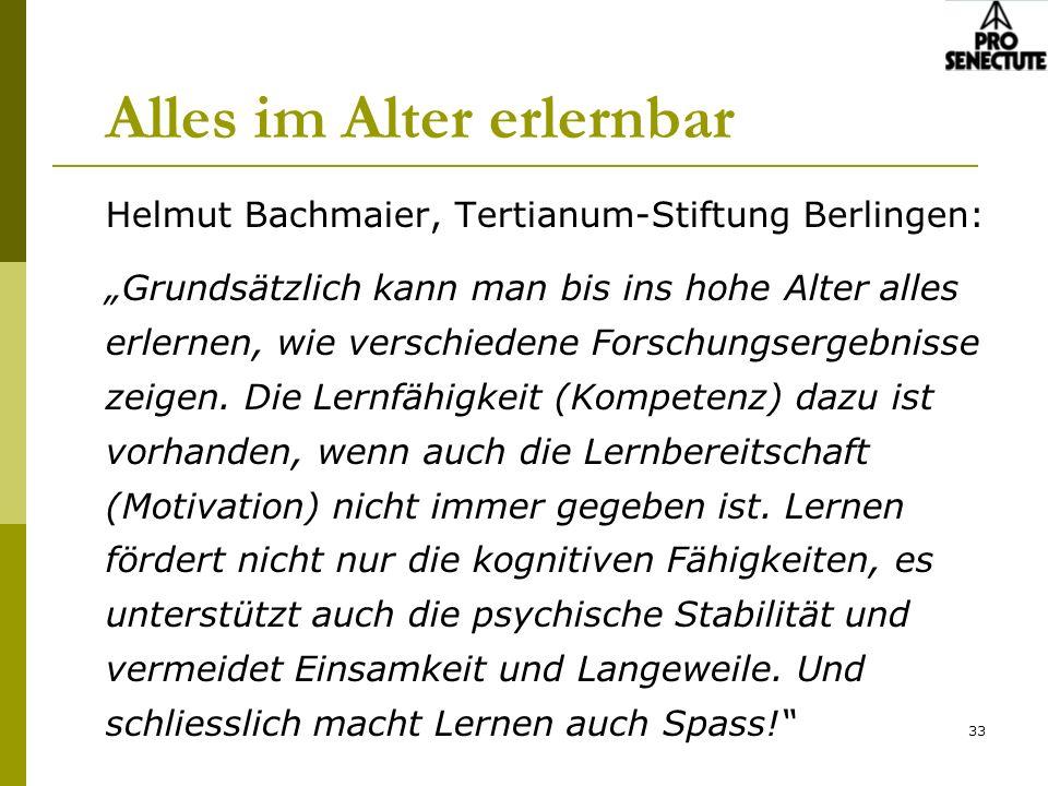 33 Alles im Alter erlernbar Helmut Bachmaier, Tertianum-Stiftung Berlingen: Grundsätzlich kann man bis ins hohe Alter alles erlernen, wie verschiedene