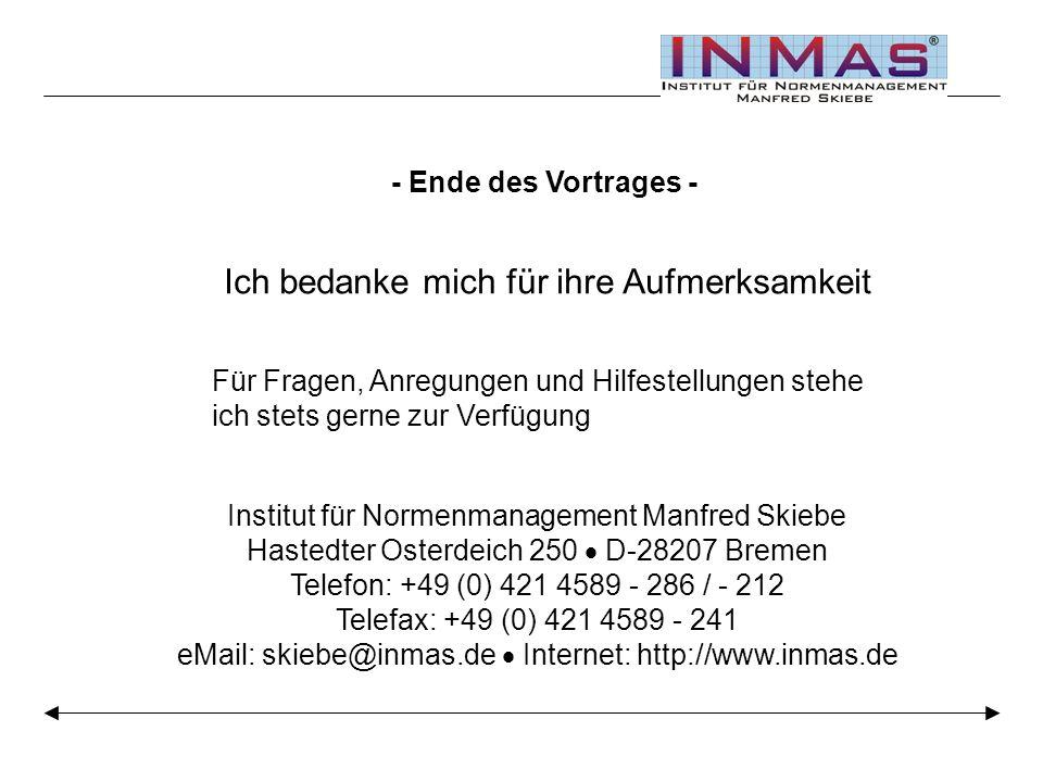 - Ende des Vortrages - Ich bedanke mich für ihre Aufmerksamkeit Für Fragen, Anregungen und Hilfestellungen stehe ich stets gerne zur Verfügung Institut für Normenmanagement Manfred Skiebe Hastedter Osterdeich 250 D-28207 Bremen Telefon: +49 (0) 421 4589 - 286 / - 212 Telefax: +49 (0) 421 4589 - 241 eMail: skiebe@inmas.de Internet: http://www.inmas.de