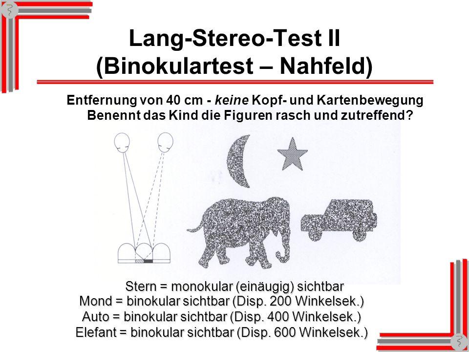 Lang-Stereo-Test II (Binokulartest – Nahfeld) Stern = monokular (einäugig) sichtbar Entfernung von 40 cm - keine Kopf- und Kartenbewegung Benennt das Kind die Figuren rasch und zutreffend.