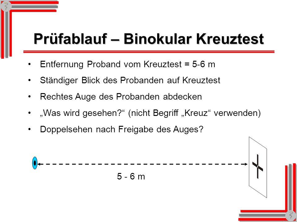 Prüfablauf – Binokular Kreuztest Entfernung Proband vom Kreuztest = 5-6 m Ständiger Blick des Probanden auf Kreuztest Rechtes Auge des Probanden abdecken Was wird gesehen.