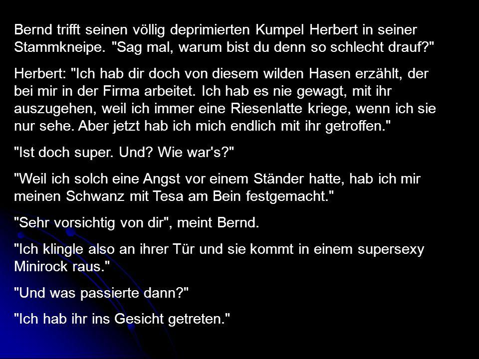 Bernd trifft seinen völlig deprimierten Kumpel Herbert in seiner Stammkneipe.
