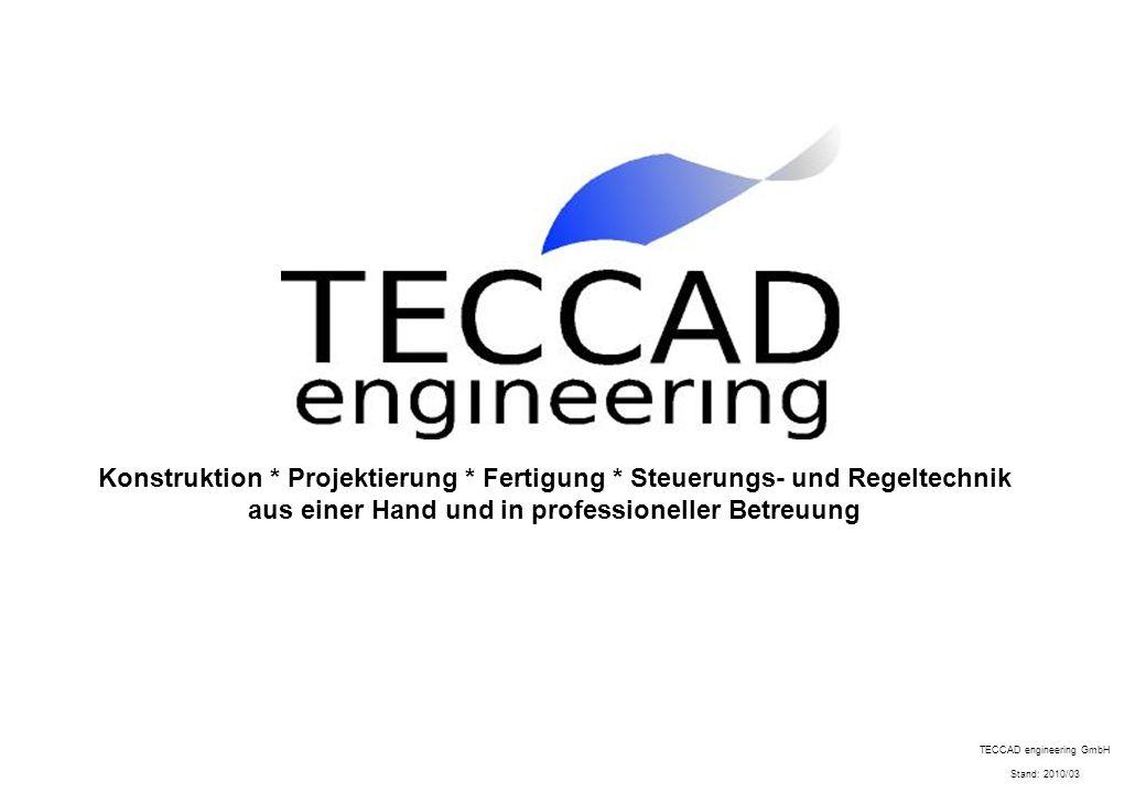 Konstruktion * Projektierung * Fertigung * Steuerungs- und Regeltechnik aus einer Hand und in professioneller Betreuung TECCAD engineering GmbH Stand:
