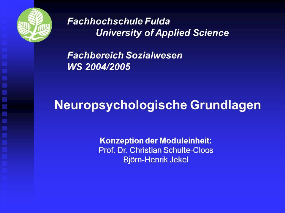 Fachhochschule Fulda University of Applied Science Fachbereich Sozialwesen WS 2004/2005 Neuropsychologische Grundlagen Konzeption der Moduleinheit: Prof.
