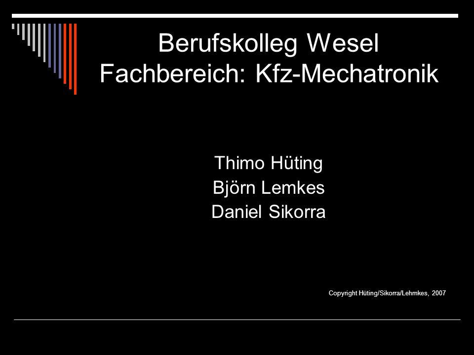 Berufskolleg Wesel Fachbereich: Kfz-Mechatronik Thimo Hüting Björn Lemkes Daniel Sikorra Copyright Hüting/Sikorra/Lehmkes, 2007