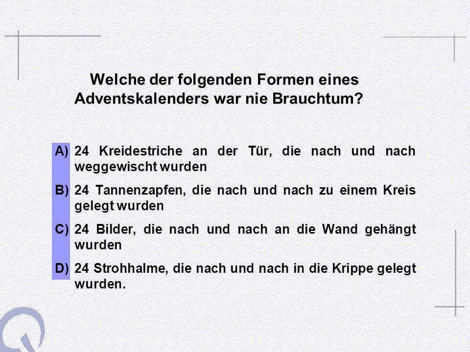 Welche der folgenden Formen eines Adventskalenders war nie Brauchtum? A)24 Kreidestriche an der Tür, die nach und nach weggewischt wurden B)24 Tannenz