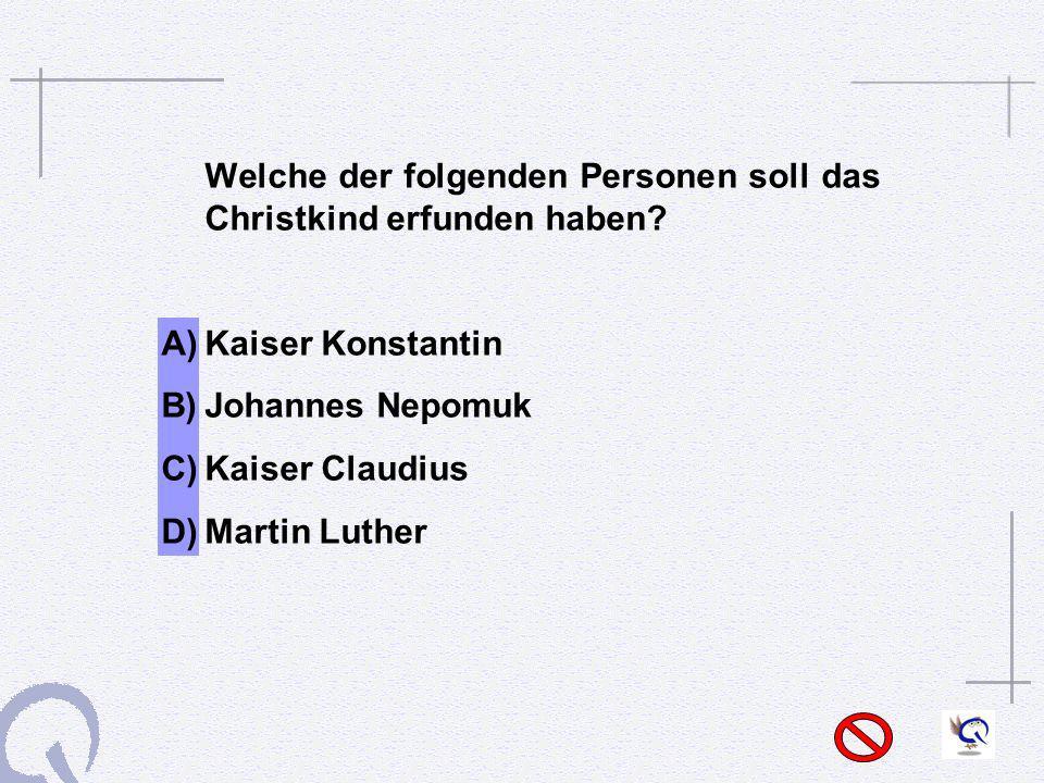 Welche der folgenden Personen soll das Christkind erfunden haben? A)Kaiser Konstantin B)Johannes Nepomuk C)Kaiser Claudius D)Martin Luther