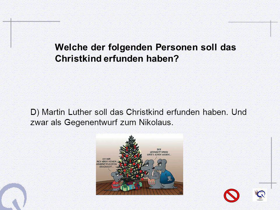 Welche der folgenden Personen soll das Christkind erfunden haben? D) Martin Luther soll das Christkind erfunden haben. Und zwar als Gegenentwurf zum N