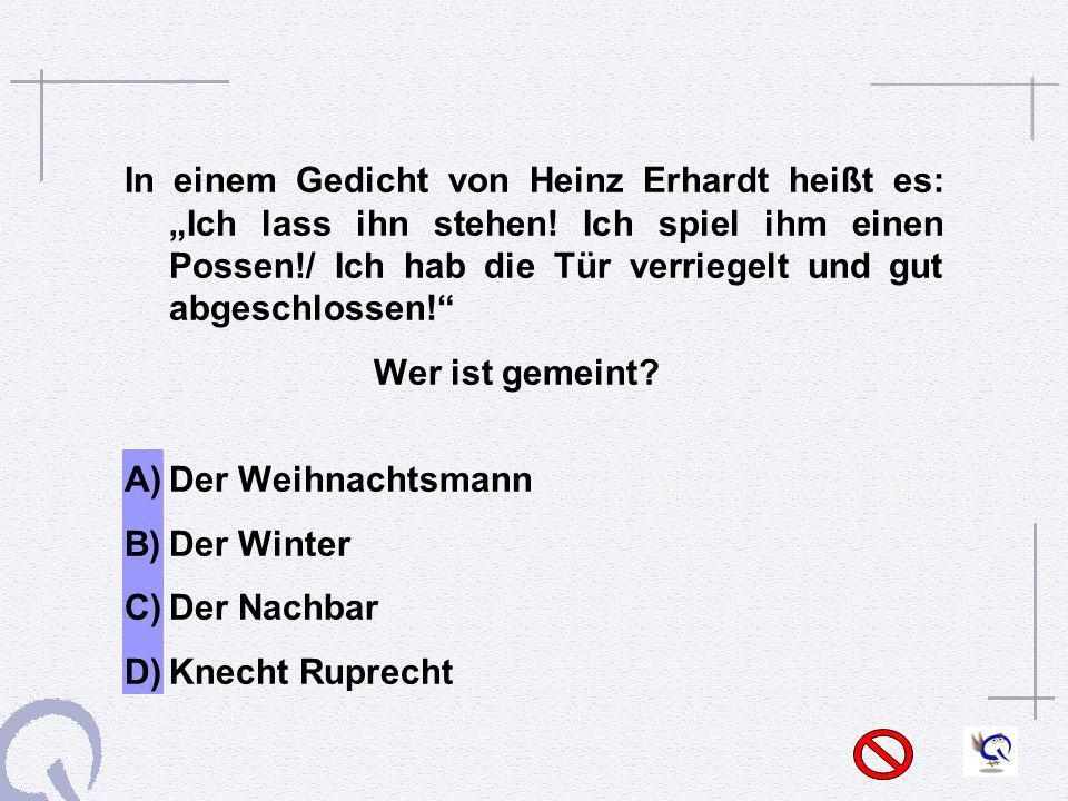 In einem Gedicht von Heinz Erhardt heißt es: Ich lass ihn stehen! Ich spiel ihm einen Possen!/ Ich hab die Tür verriegelt und gut abgeschlossen! Wer i