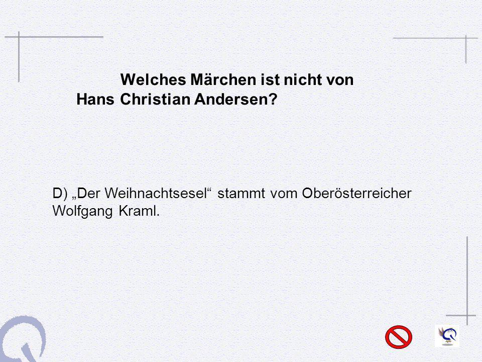Welches Märchen ist nicht von Hans Christian Andersen? D) Der Weihnachtsesel stammt vom Oberösterreicher Wolfgang Kraml.