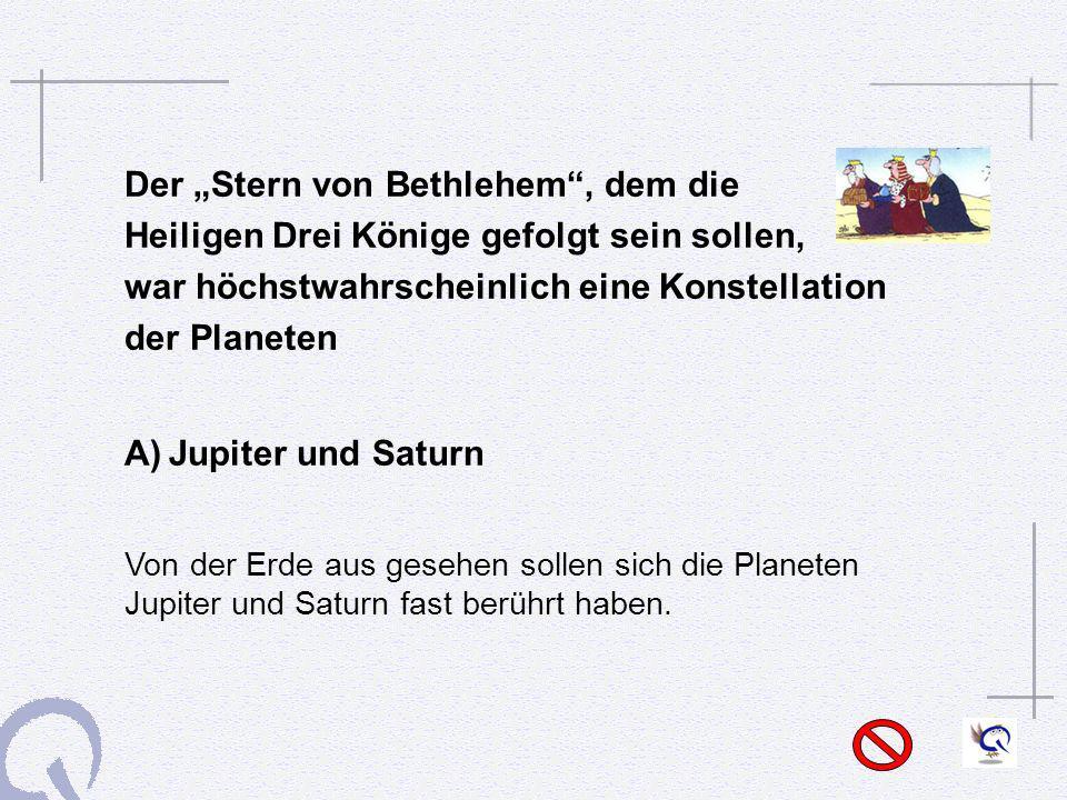 Der Stern von Bethlehem, dem die Heiligen Drei Könige gefolgt sein sollen, war höchstwahrscheinlich eine Konstellation der Planeten A)Jupiter und Satu