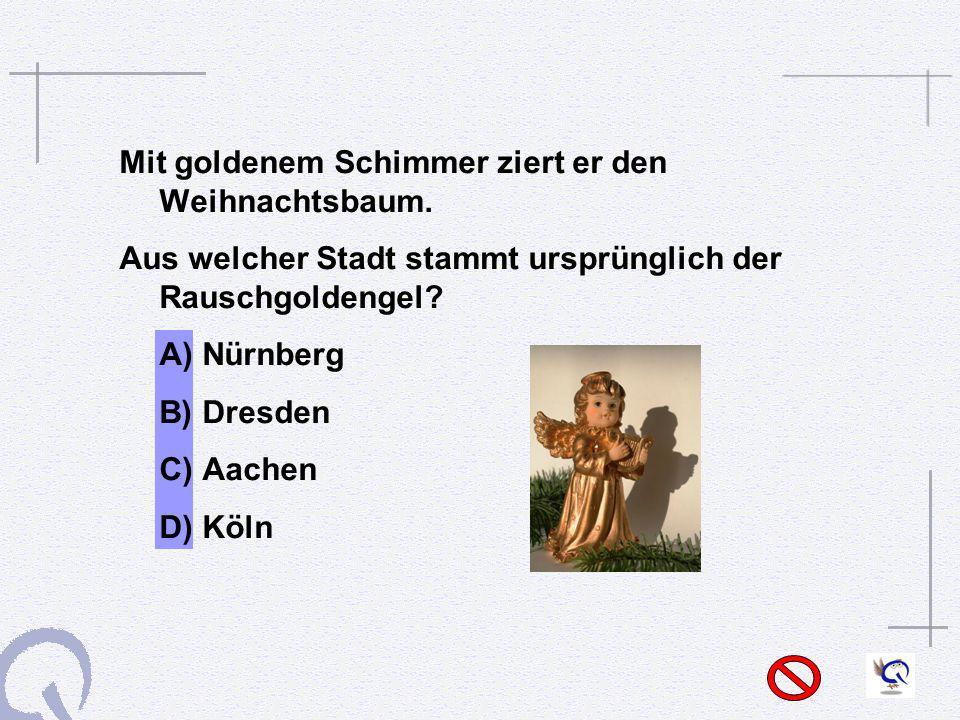Mit goldenem Schimmer ziert er den Weihnachtsbaum. Aus welcher Stadt stammt ursprünglich der Rauschgoldengel? A) Nürnberg B) Dresden C) Aachen D) Köln