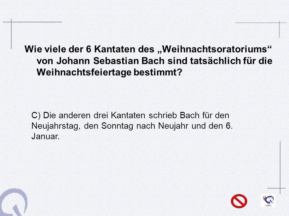Wie viele der 6 Kantaten des Weihnachtsoratoriums von Johann Sebastian Bach sind tatsächlich für die Weihnachtsfeiertage bestimmt? C) Die anderen drei
