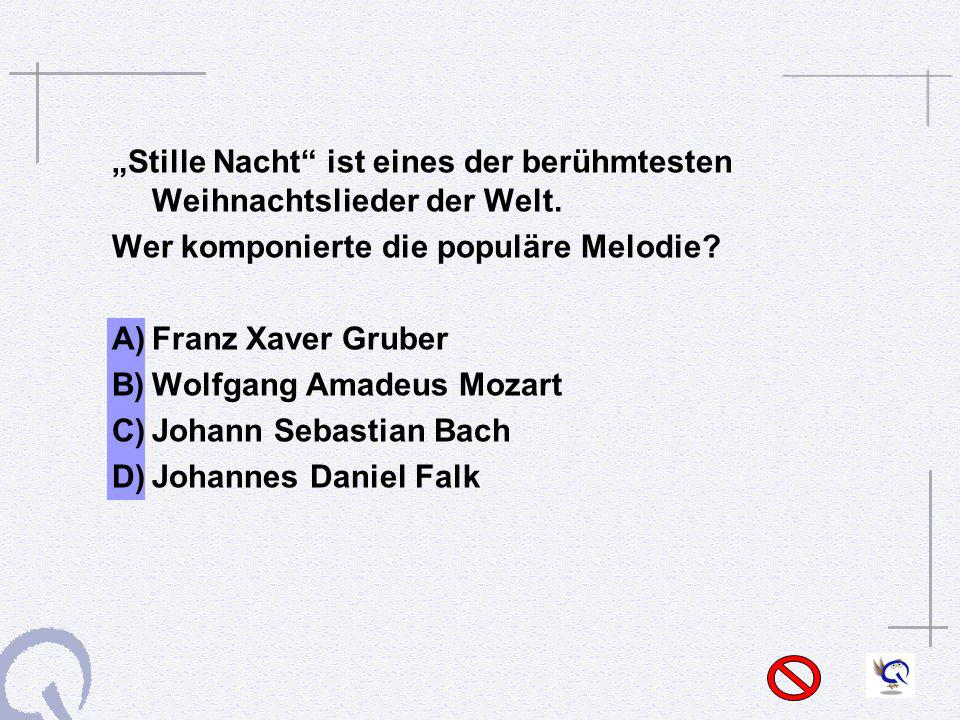 Stille Nacht ist eines der berühmtesten Weihnachtslieder der Welt. Wer komponierte die populäre Melodie? A)Franz Xaver Gruber B)Wolfgang Amadeus Mozar