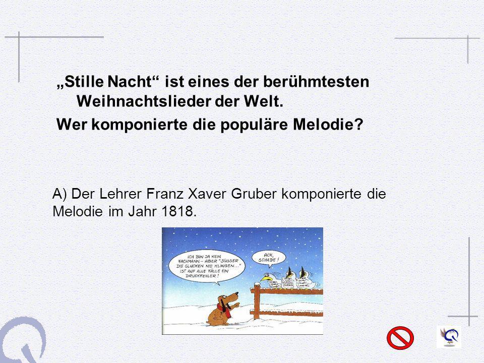 Stille Nacht ist eines der berühmtesten Weihnachtslieder der Welt. Wer komponierte die populäre Melodie? A) Der Lehrer Franz Xaver Gruber komponierte