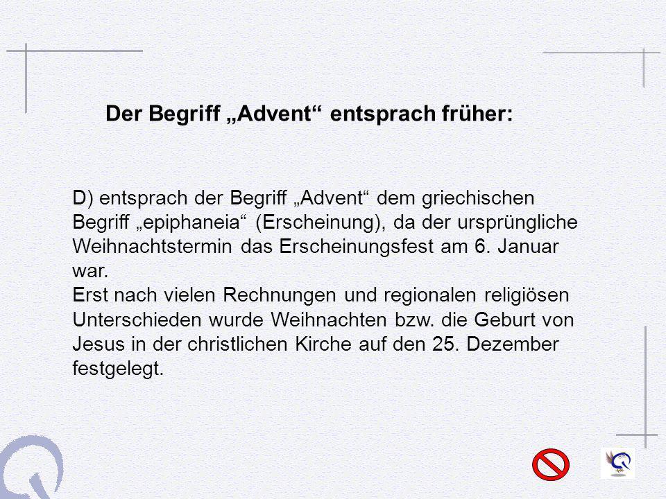 Der Begriff Advent entsprach früher: D) entsprach der Begriff Advent dem griechischen Begriff epiphaneia (Erscheinung), da der ursprüngliche Weihnacht