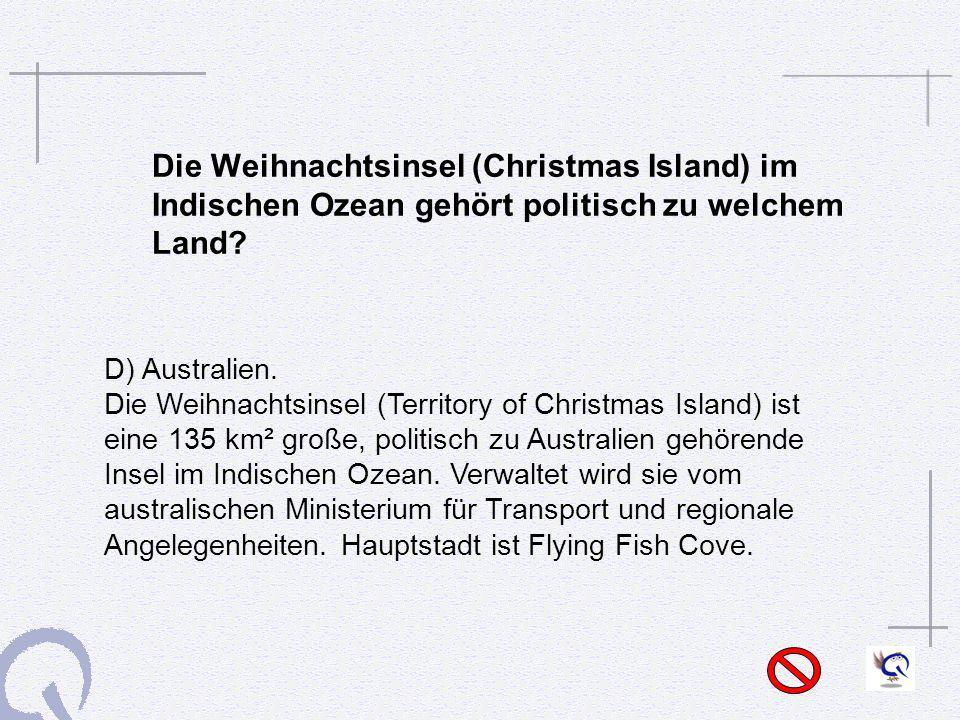 Die Weihnachtsinsel (Christmas Island) im Indischen Ozean gehört politisch zu welchem Land? D) Australien. Die Weihnachtsinsel (Territory of Christmas