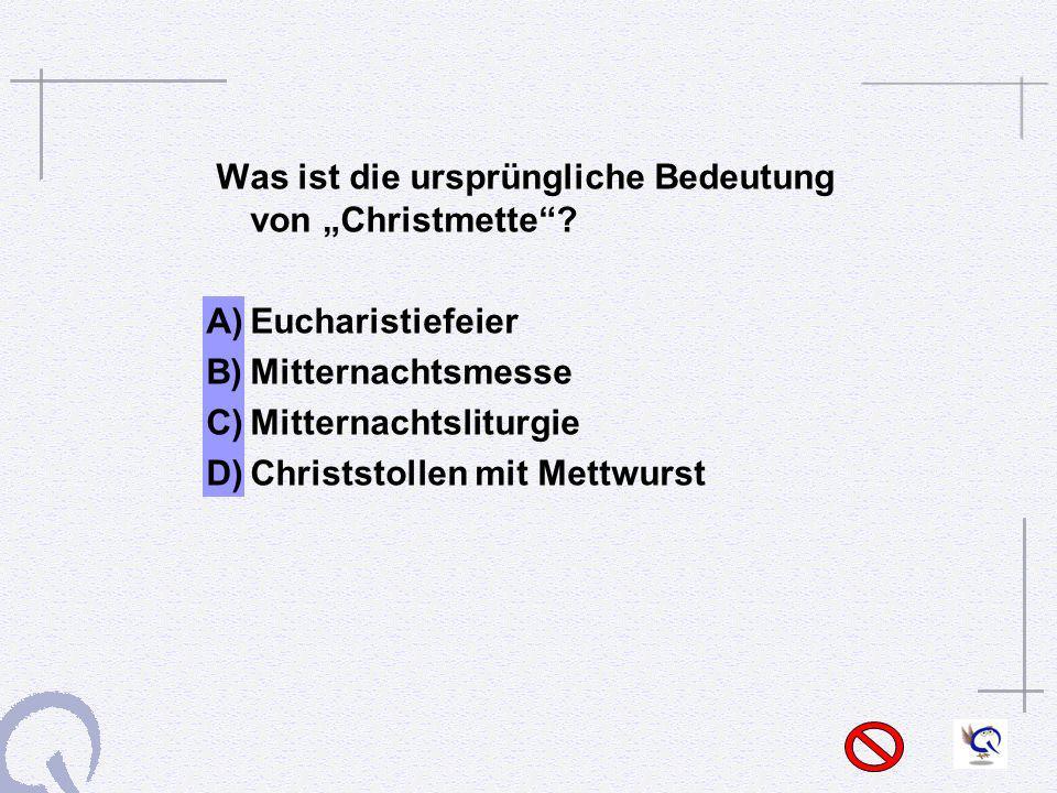 Was ist die ursprüngliche Bedeutung von Christmette? A)Eucharistiefeier B)Mitternachtsmesse C)Mitternachtsliturgie D)Christstollen mit Mettwurst