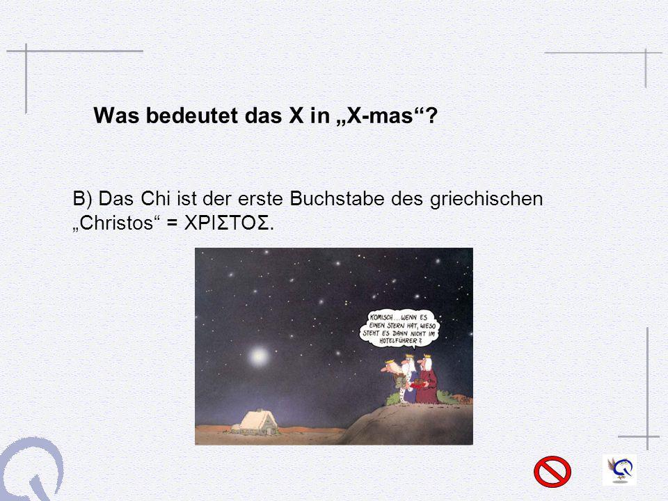 Was bedeutet das X in X-mas? B) Das Chi ist der erste Buchstabe des griechischen Christos = ΧΡΙΣΤΟΣ.