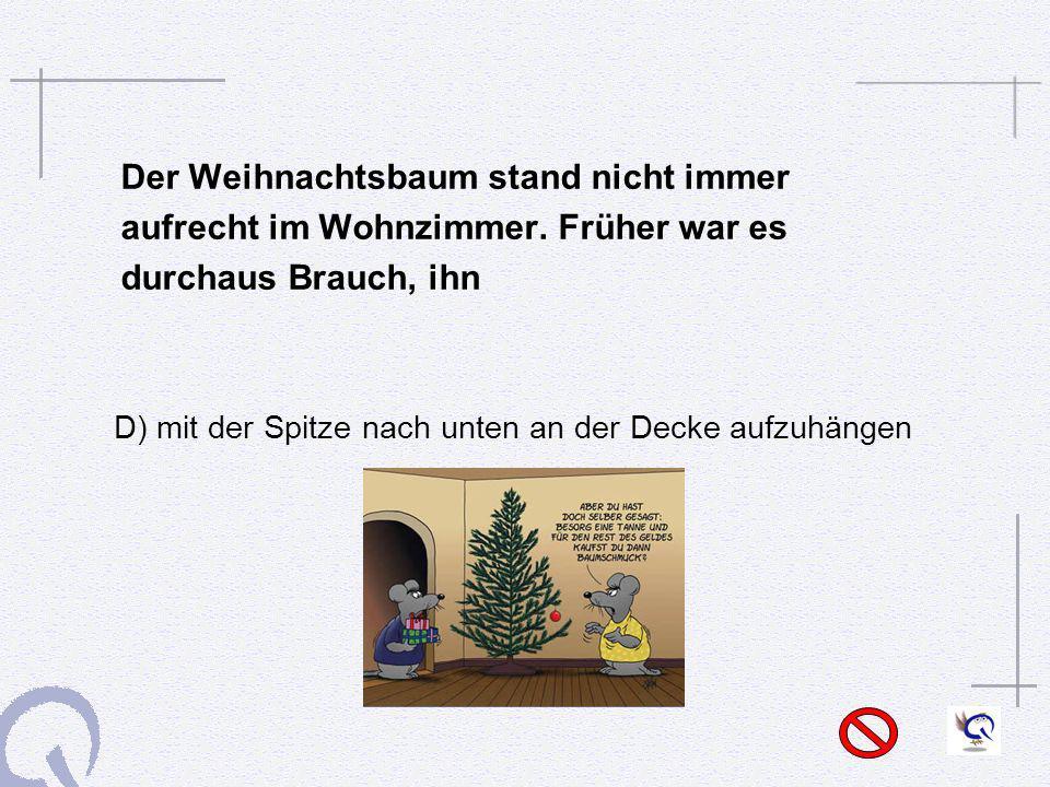 Der Weihnachtsbaum stand nicht immer aufrecht im Wohnzimmer. Früher war es durchaus Brauch, ihn D) mit der Spitze nach unten an der Decke aufzuhängen