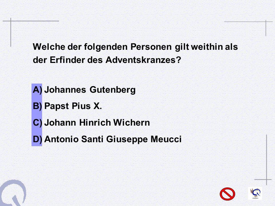 Welche der folgenden Personen gilt weithin als der Erfinder des Adventskranzes? A)Johannes Gutenberg B)Papst Pius X. C)Johann Hinrich Wichern D)Antoni